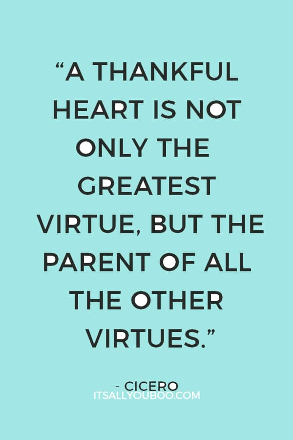 """A thankful heart is not only the greatest virtue, but the parent of all the other virtues.""— Cicero"