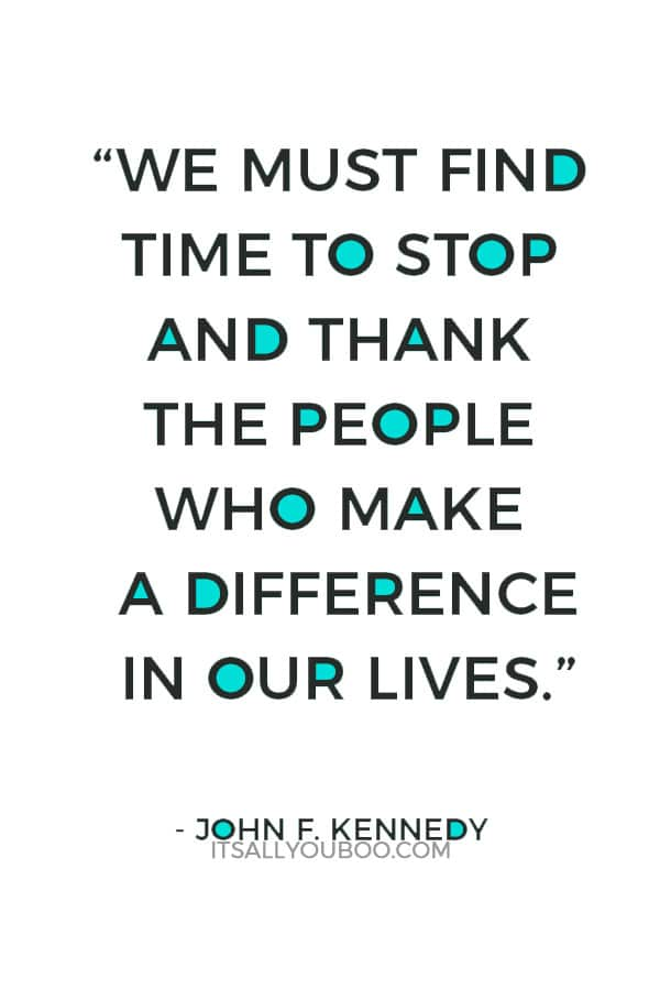 """We must find time to stop and thank the people who make a difference in our lives."" — John F. Kennedy"