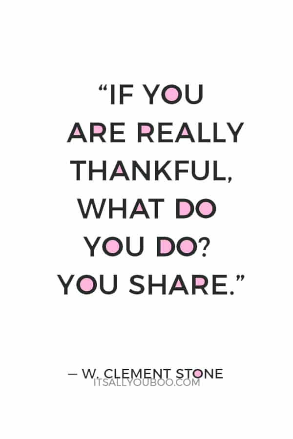"""If you are really thankful, what do you do? You share."" — W. Clement Stone"