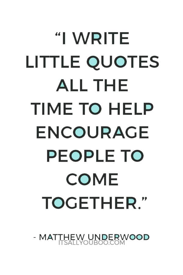 """""""I write little quotes all the time to help encourage people to come together."""" — Matthew Underwood"""