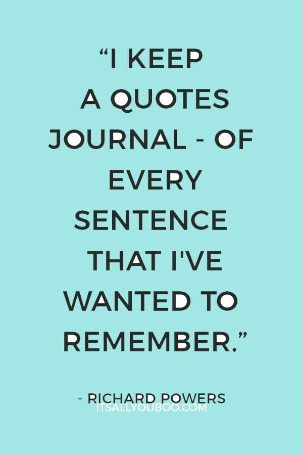 """""""I keep a quotes journal - of every sentence that I've wanted to remember from my reading of the past 30 years."""" — Richard Powers"""