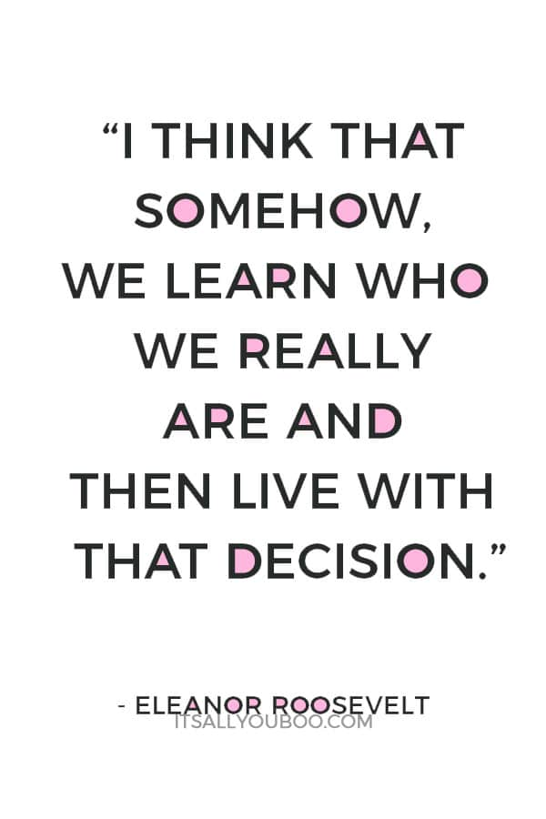 """I think that somehow, we learn who we really are and then live with that decision."" – Eleanor Roosevelt"