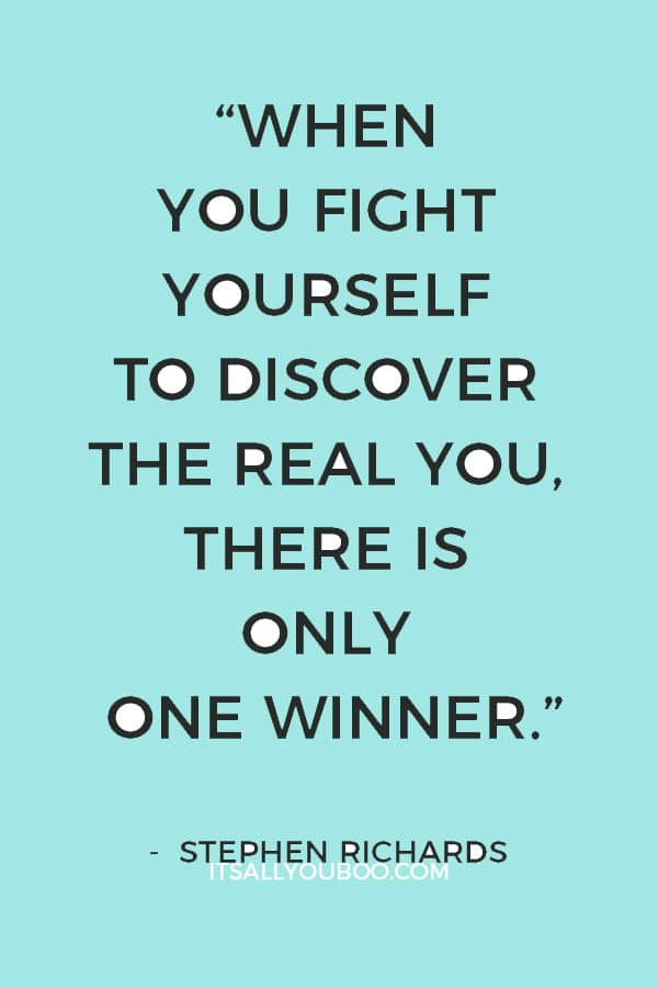 """When you fight yourself to discover the real you, there is only one winner."" – Stephen Richards"