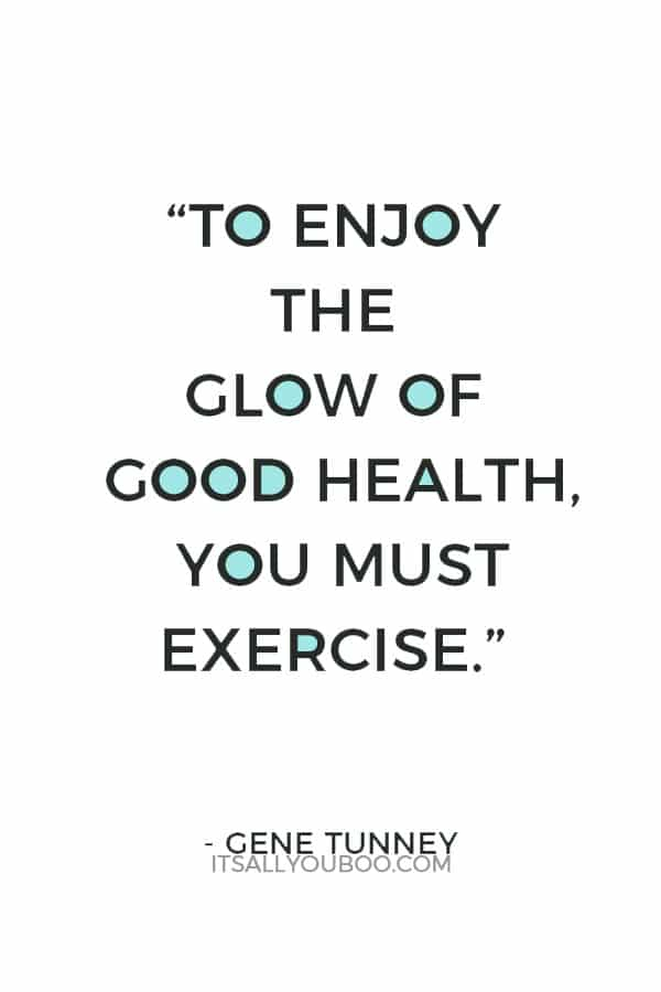 """""""To enjoy the glow of good health, you must exercise."""" – Gene Tunney"""
