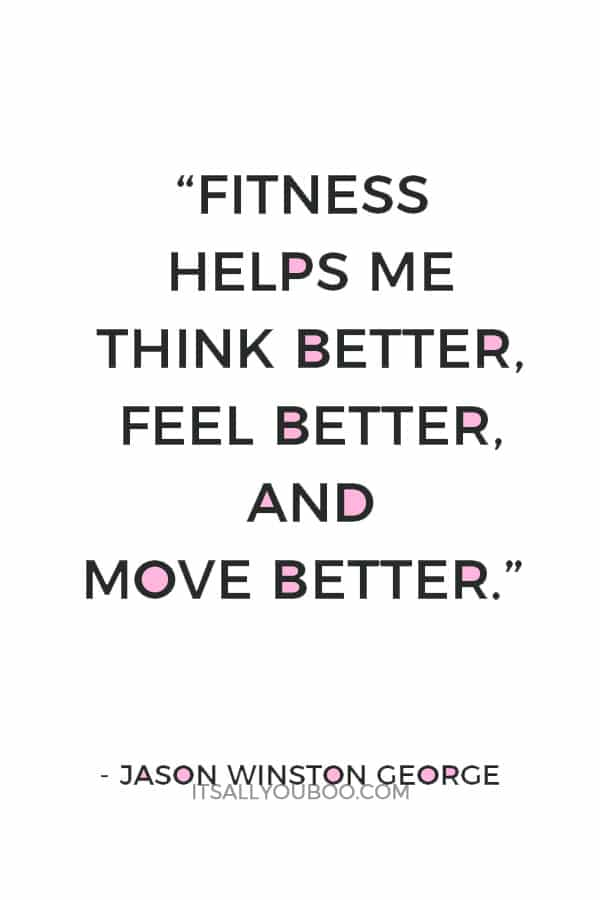 """""""Fitness helps me think better, feel better, and move better."""" – Jason Winston George"""