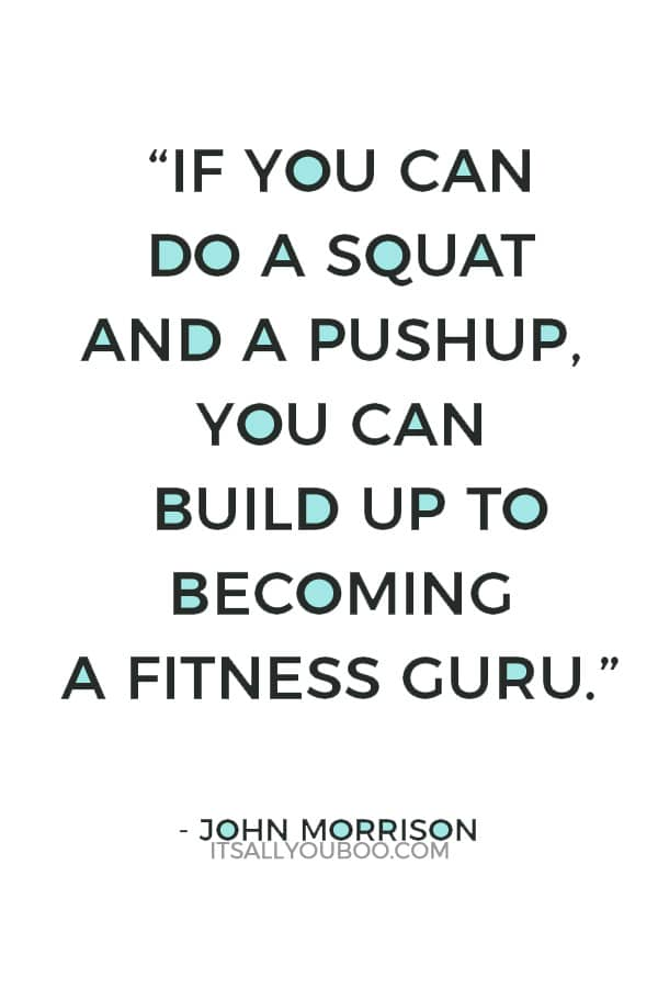 """""""If you can do a squat and a pushup, you can build up to becoming a fitness guru."""" – John Morrison"""