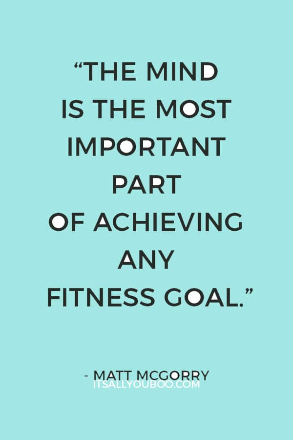 """""""The mind is the most important part of achieving any fitness goal. Mental change always comes before physical change."""" – Matt McGorry"""