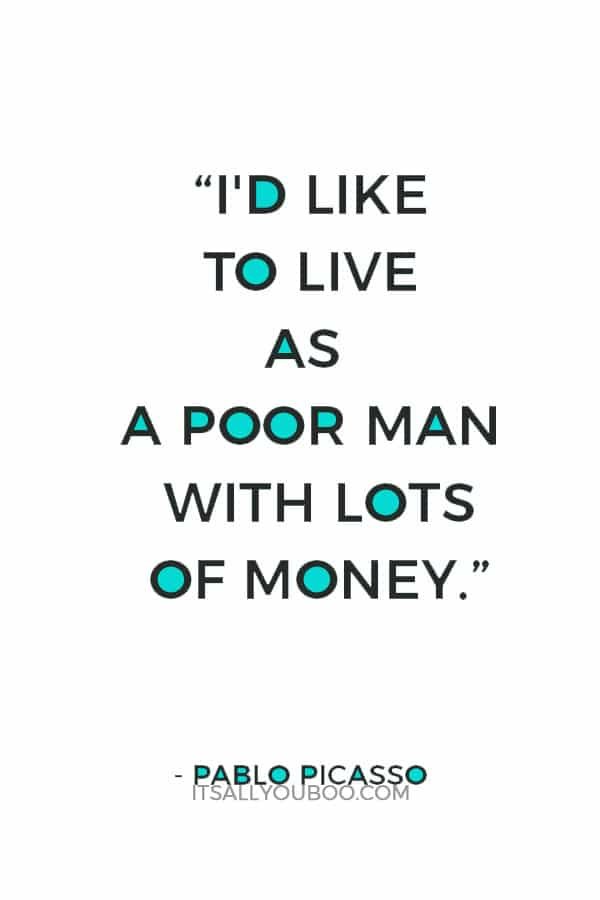 """""""I'd like to live as a poor man with lots of money."""" – Pablo Picasso"""