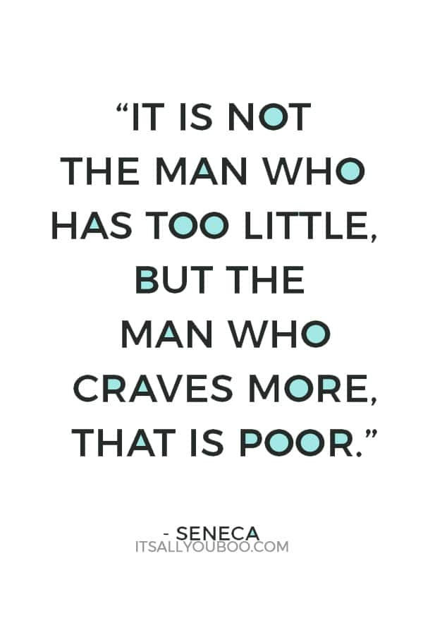 """""""It is not the man who has too little, but the man who craves more, that is poor."""" – Seneca"""