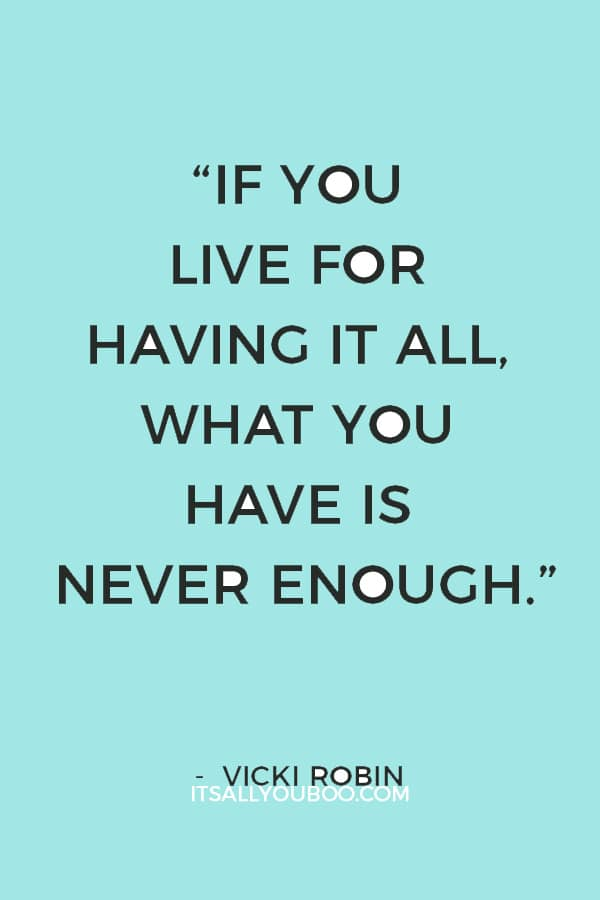 """""""If you live for having it all, what you have is never enough."""" – Vicki Robin"""