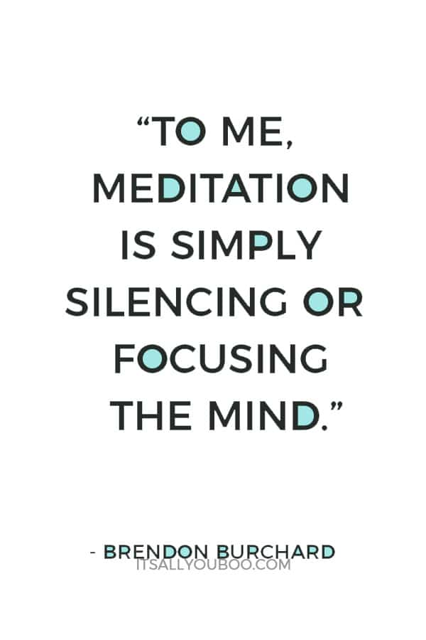 """To me, meditation is simply silencing or focusing the mind."" – Brendon Burchard"