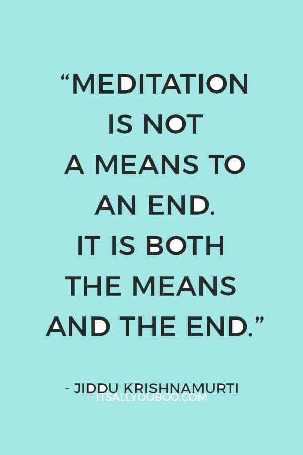 """Meditation is not a means to an end. It is both the means and the end."" – Jiddu Krishnamurti"