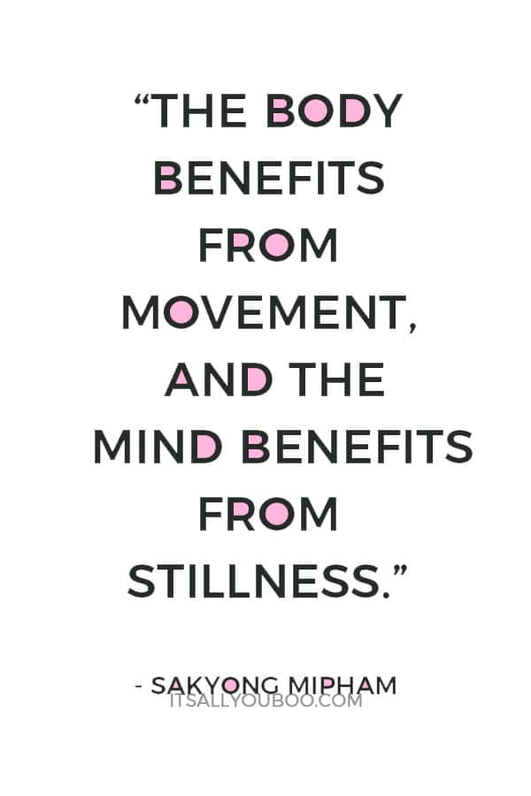 """The body benefits from movement, and the mind benefits from stillness."" – Sakyong Mipham"