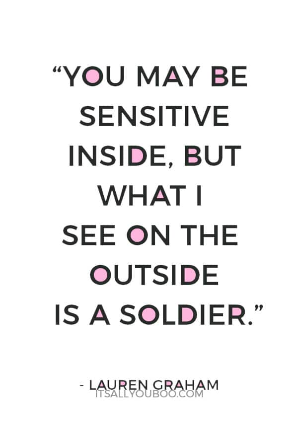 """""""You may be sensitive inside, but what I see on the outside is a soldier."""" ― Lauren Graham"""