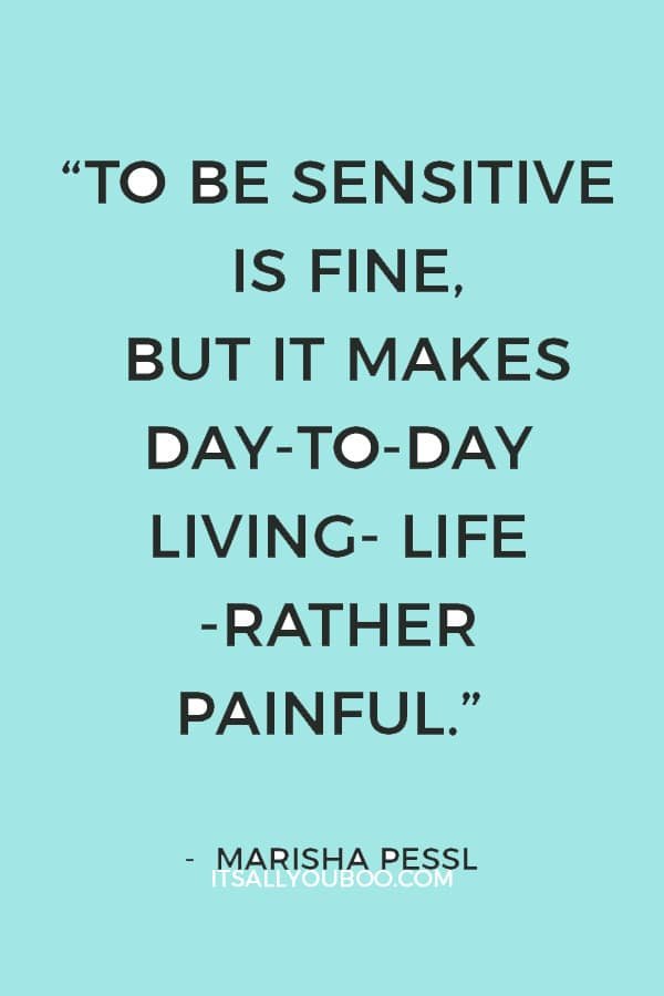 """""""To be sensitive is fine, but it makes day-to-day living- life -rather painful."""" ― Marisha Pessl"""