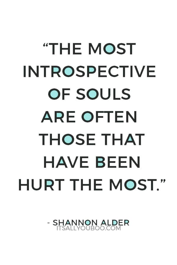 """""""The most introspective of souls are often those that have been hurt the most."""" ― Shannon Alder"""
