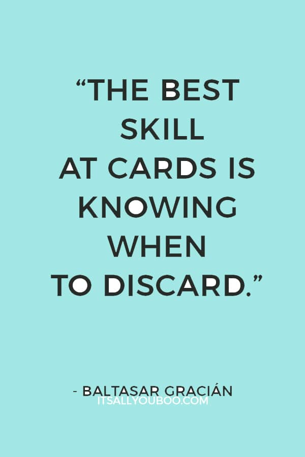 """""""The best skill at cards is knowing when to discard."""" ― Baltasar Gracián"""