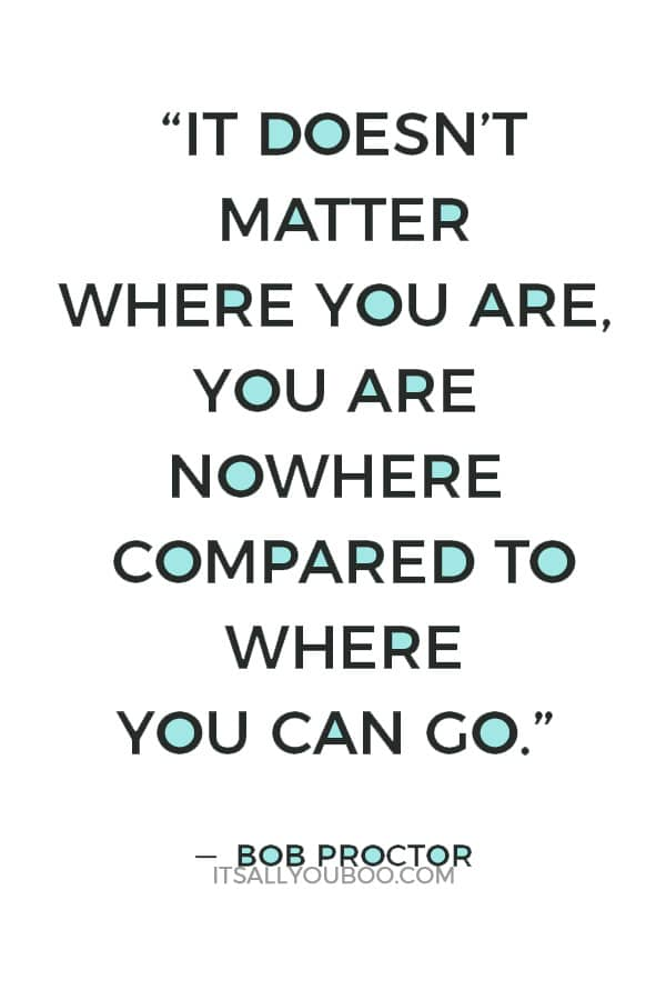 """""""It doesn't matter where you are, you are nowhere compared to where you can go."""" ― Bob Proctor"""