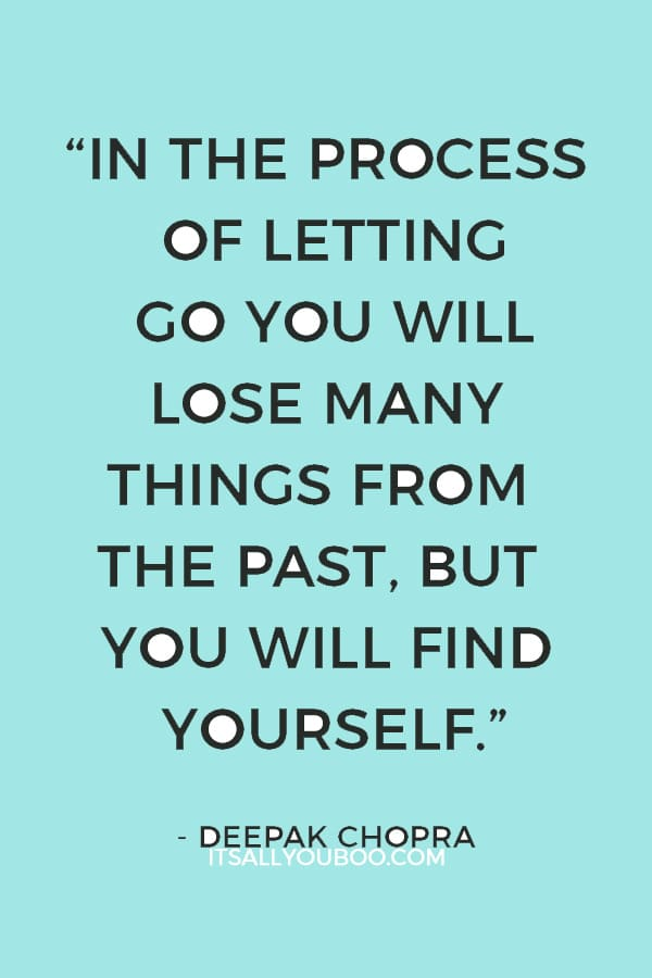 """""""In the process of letting go you will lose many things from the past, but you will find yourself."""" — Deepak Chopra"""