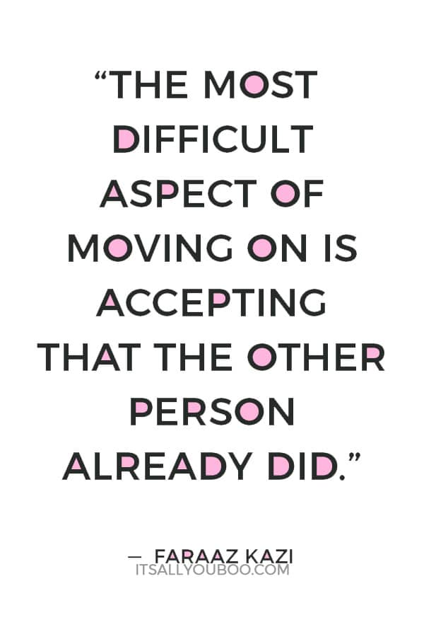 """""""The most difficult aspect of moving on is accepting that the other person already did."""" ― Faraaz Kazi"""
