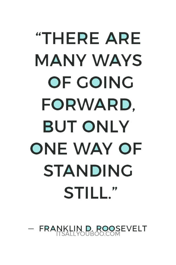 """""""There are many ways of going forward, but only one way of standing still."""" — Franklin D. Roosevelt"""