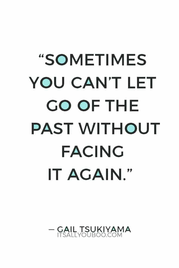 """Sometimes you can't let go of the past without facing it again."""" ― Gail Tsukiyama"""