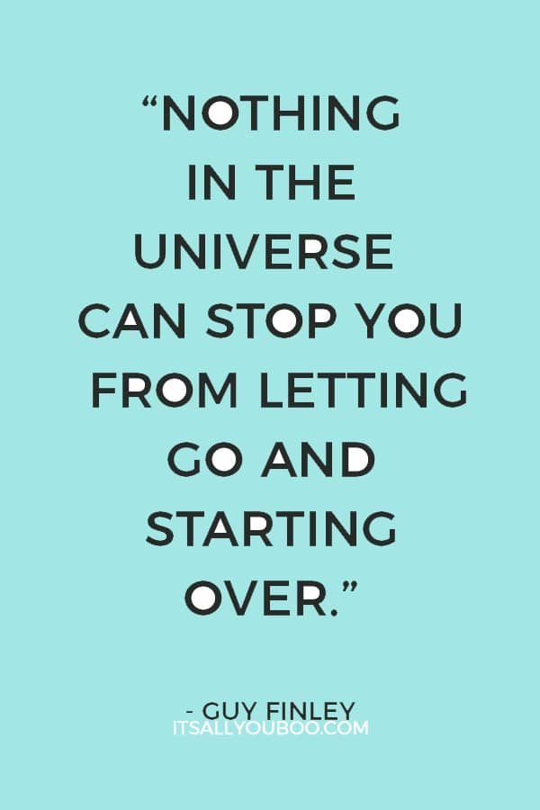 """""""Nothing in the universe can stop you from letting go and starting over."""" — Guy Finley"""