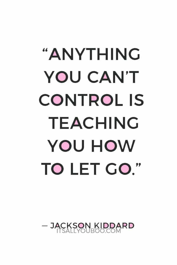 """""""Anything you can't control is teaching you how to let go."""" ― Jackson Kiddard"""