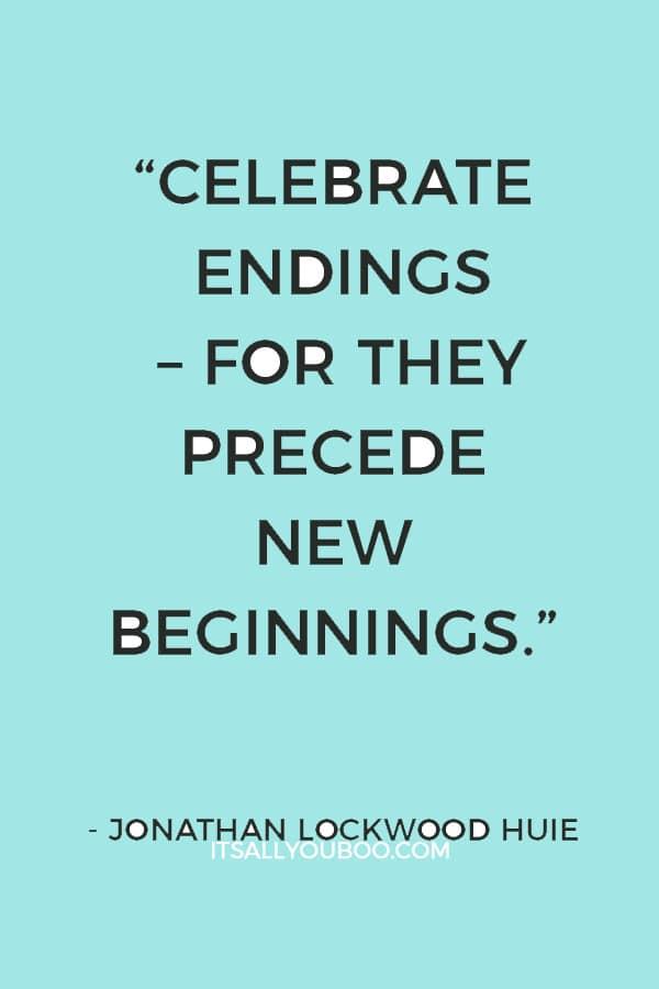 """Celebrate endings – for they precede new beginnings."" ― Jonathan Lockwood Huie"