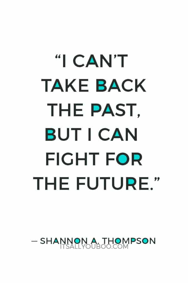 """""""I can't take back the past, but I can fight for the future."""" ― Shannon A. Thompson"""