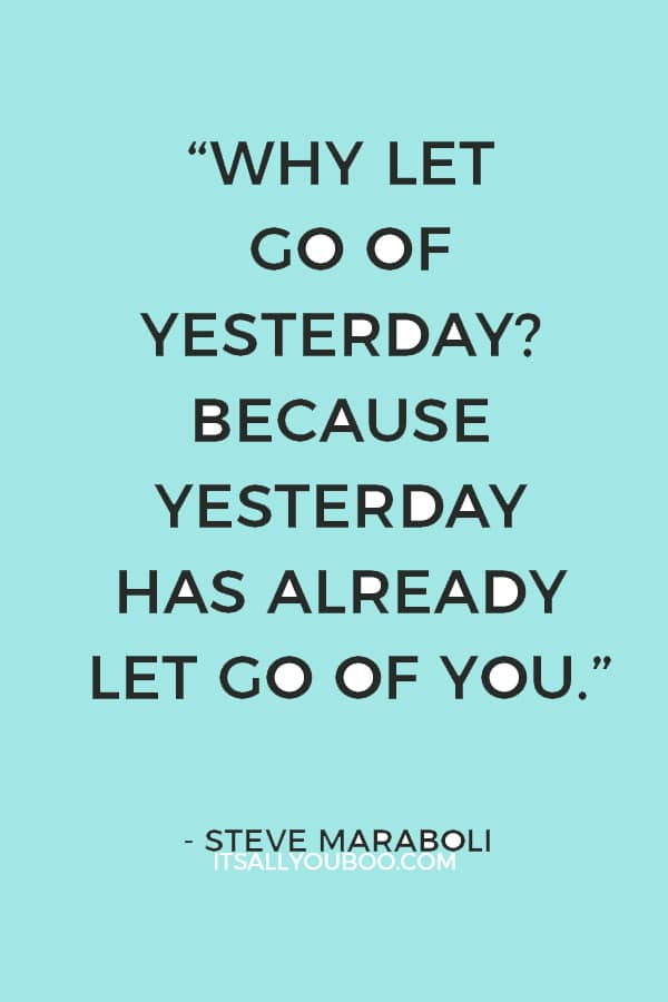 """""""Why let go of yesterday? Because yesterday has already let go of you."""" — Steve Maraboli"""