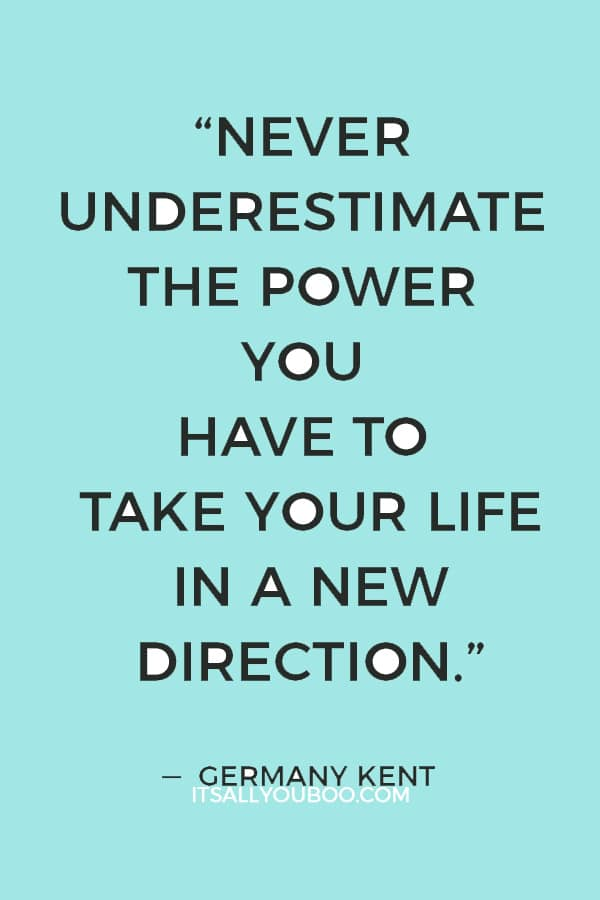 """""""Never underestimate the power you have to take your life in a new direction."""" ― Germany Kent"""