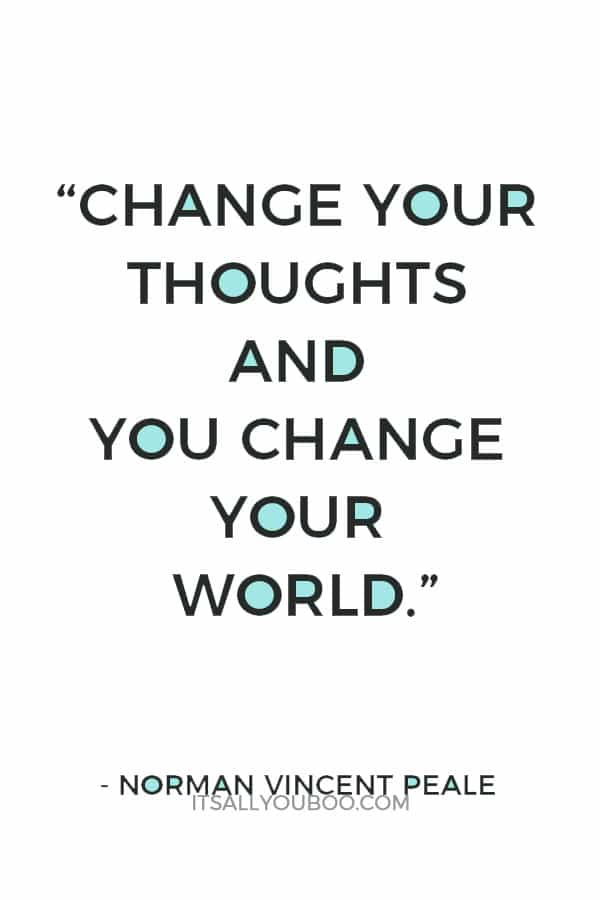 """""""Change your thoughts and you change your world."""" — Norman Vincent Peale"""