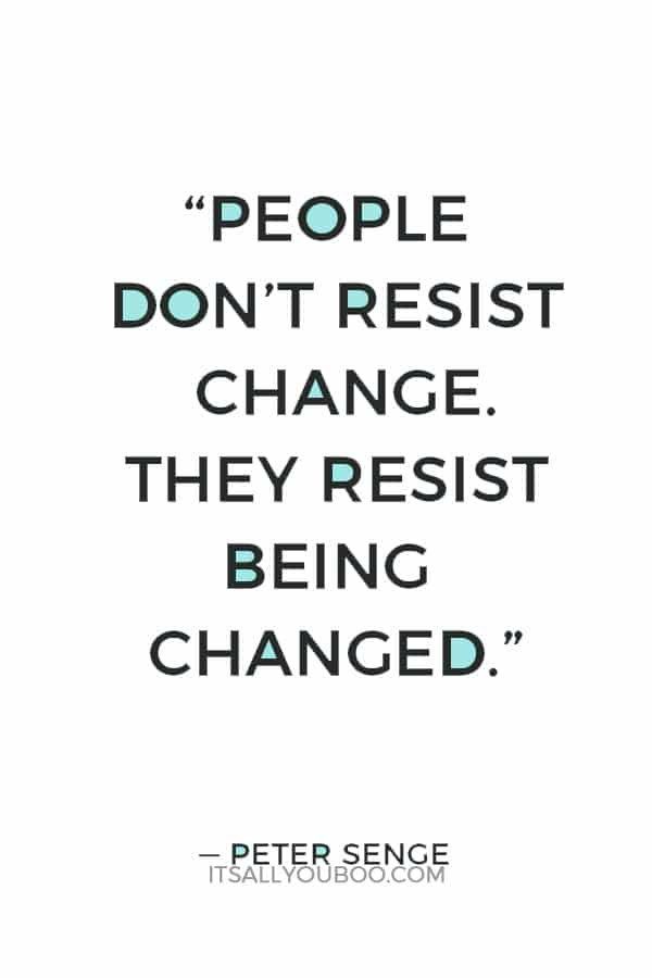 """""""People don't resist change. They resist being changed."""" ― Peter Senge"""