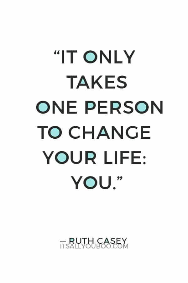 """""""It only takes one person to change your life: You."""" — Ruth Casey"""