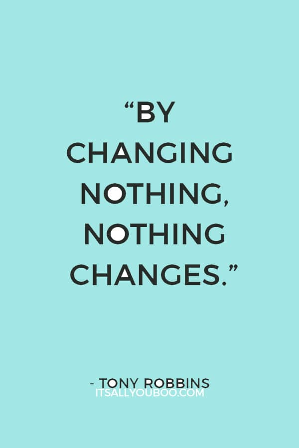 """""""By changing nothing, nothing changes."""" — Tony Robbins"""
