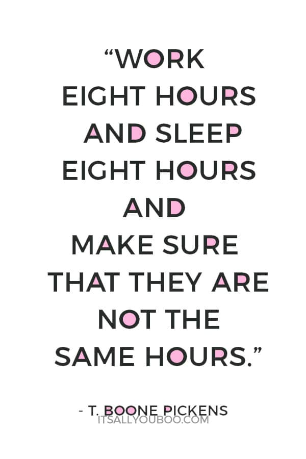 """Work eight hours and sleep eight hours and make sure that they are not the same hours."" – T. Boone Pickens"