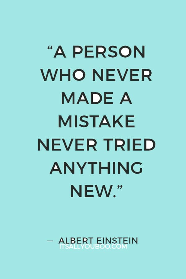 """""""A person who never made a mistake never tried anything new."""" — Albert Einstein"""