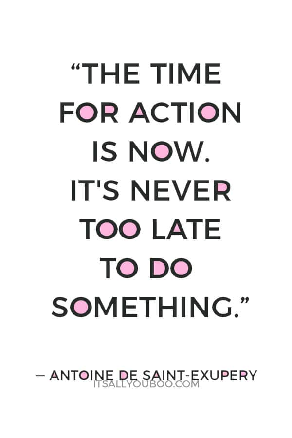 """""""The time for action is now. It's never too late to do something."""" — Antoine de Saint-Exupery"""