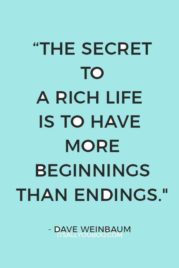"""""""The secret to a rich life is to have more beginnings than endings."""" — Dave Weinbaum"""