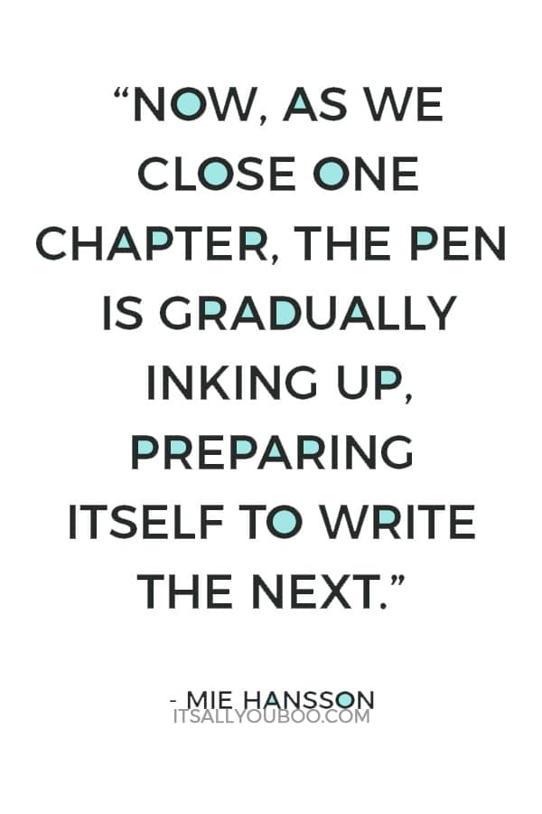 """""""Now, as we close one chapter, the pen is gradually inking up, preparing itself to write the next."""" — Mie Hansson"""