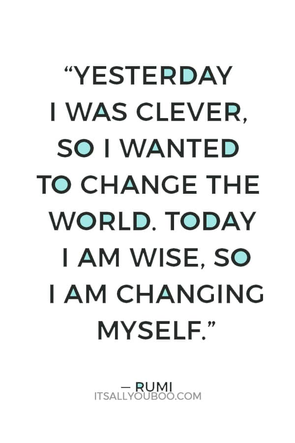 """""""Yesterday I was clever, so I wanted to change the world. Today I am wise, so I am changing myself."""" — Rumi"""
