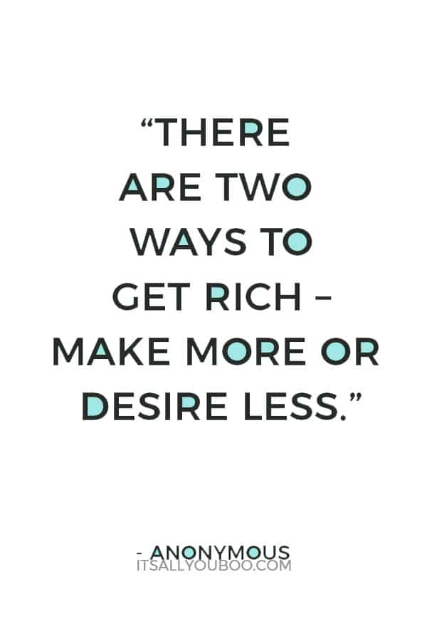 """""""There are two ways to get rich – make more or desire less."""" – Anonymous"""