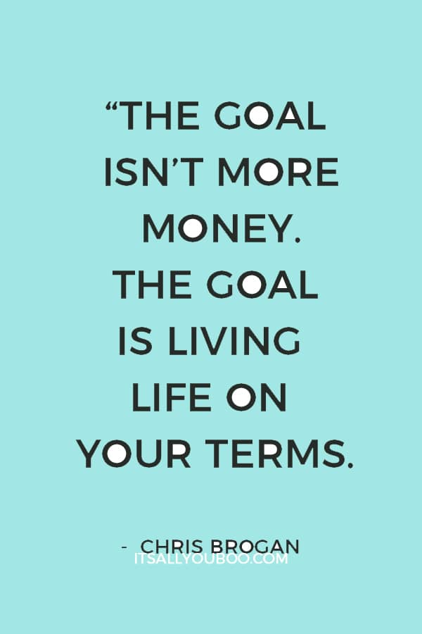 """""""The goal isn't more money. The goal is living life on your terms."""" – Chris Brogan"""