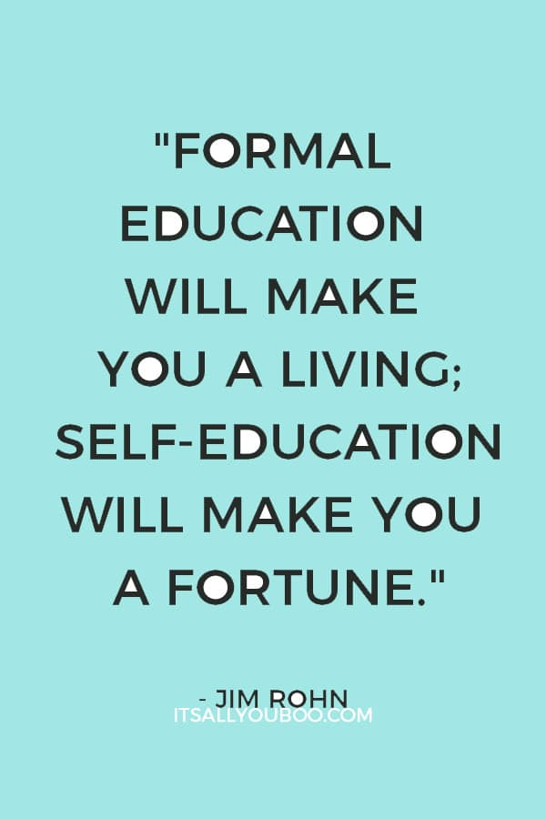 """""""Formal education will make you a living; self-education will make you a fortune."""" – Jim Rohn"""