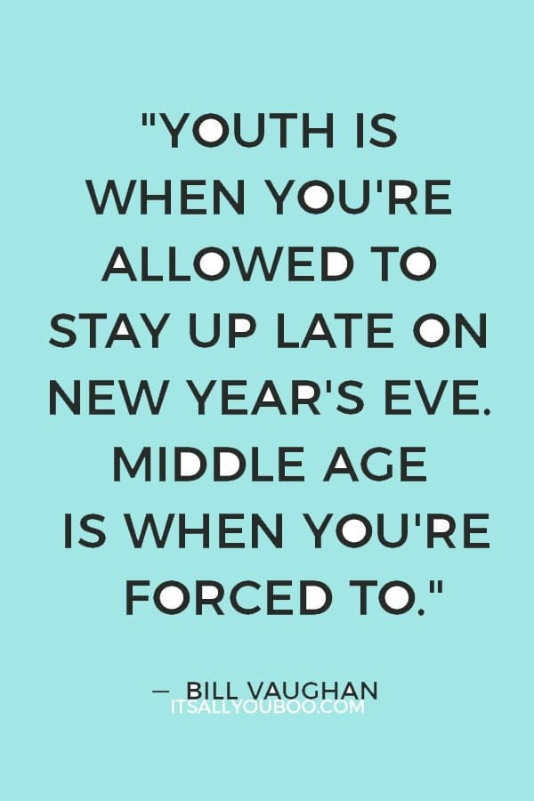 """""""Youth is when you're allowed to stay up late on New Year's Eve. Middle age is when you're forced to."""" — Bill Vaughan"""