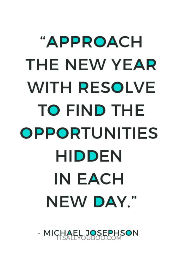 """""""Approach the new year with resolve to find the opportunities hidden in each new day."""" — Michael Josephson"""