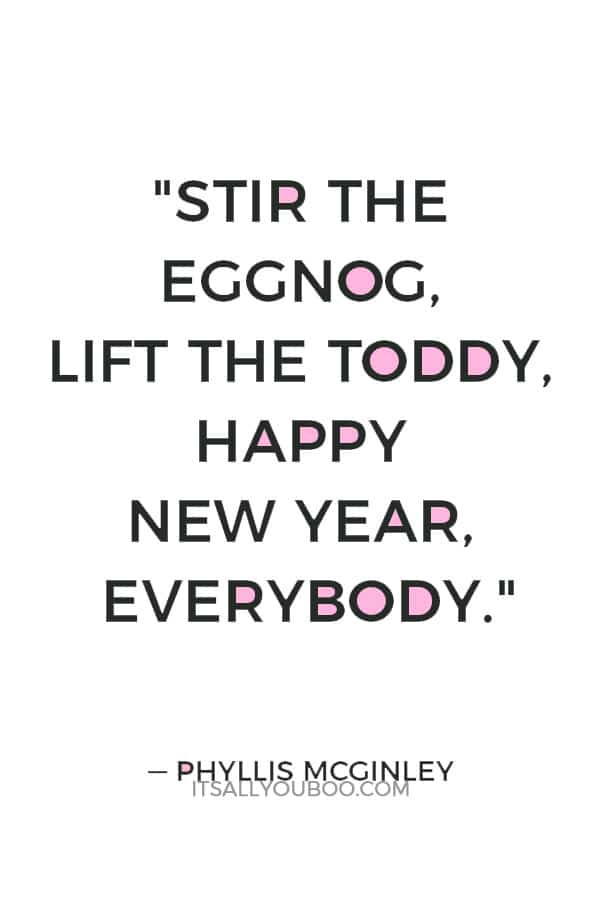 """""""Stir the eggnog, lift the toddy, Happy New Year, everybody."""" — Phyllis McGinley"""