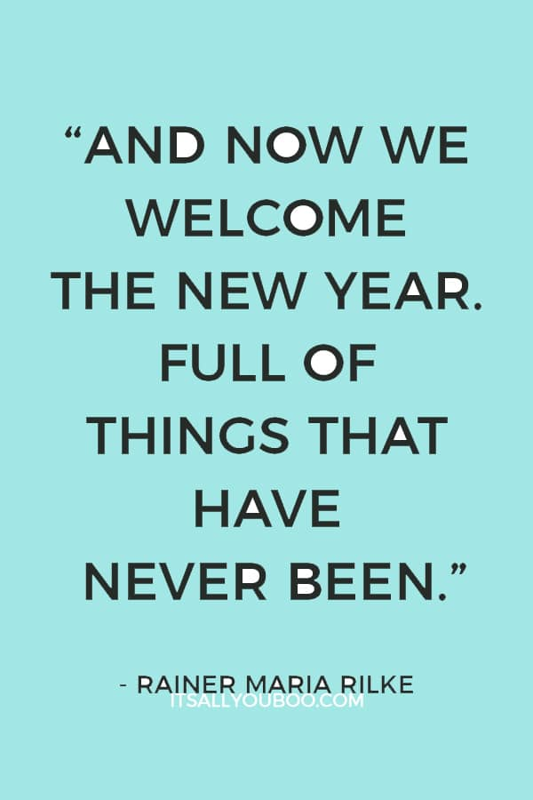 """""""And now we welcome the new year. Full of things that have never been."""" ― Rainer Maria Rilke"""