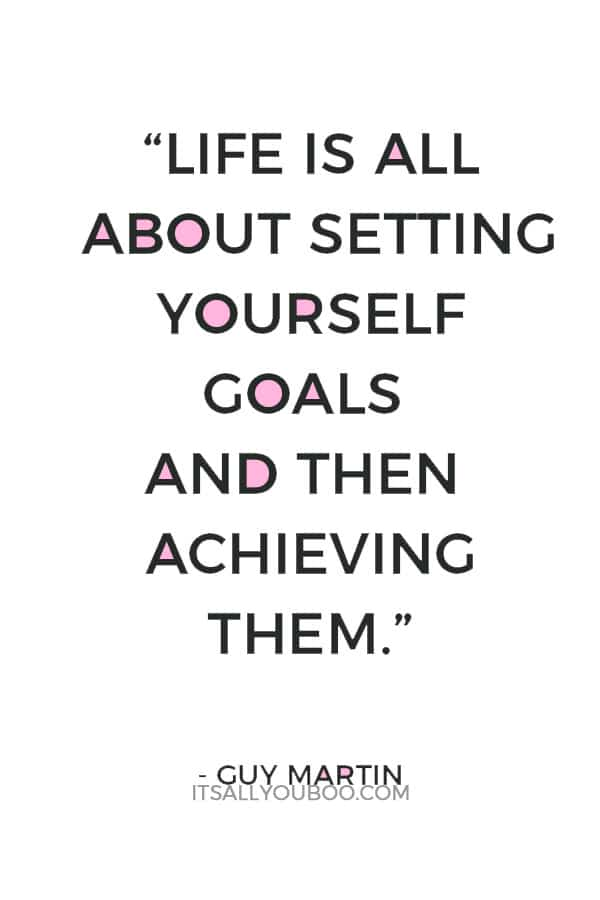 """""""Life is all about setting yourself goals and then achieving them."""" — Guy Martin"""